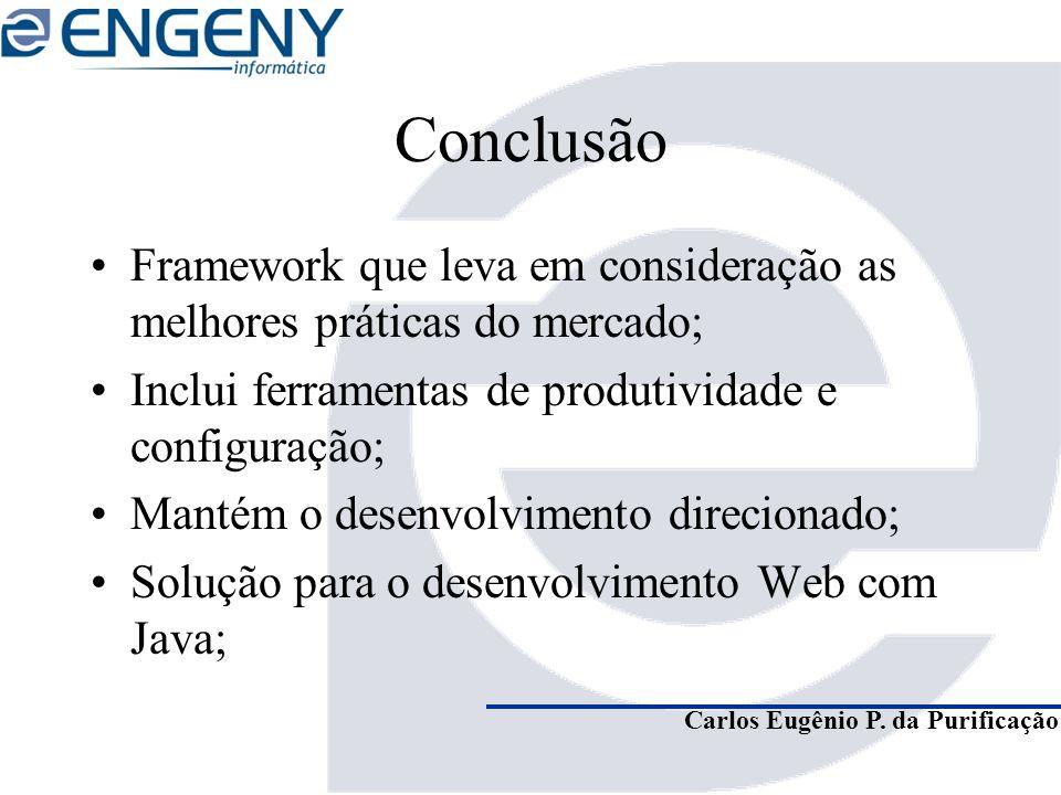 Carlos Eugênio P. da Purificação Conclusão Framework que leva em consideração as melhores práticas do mercado; Inclui ferramentas de produtividade e c