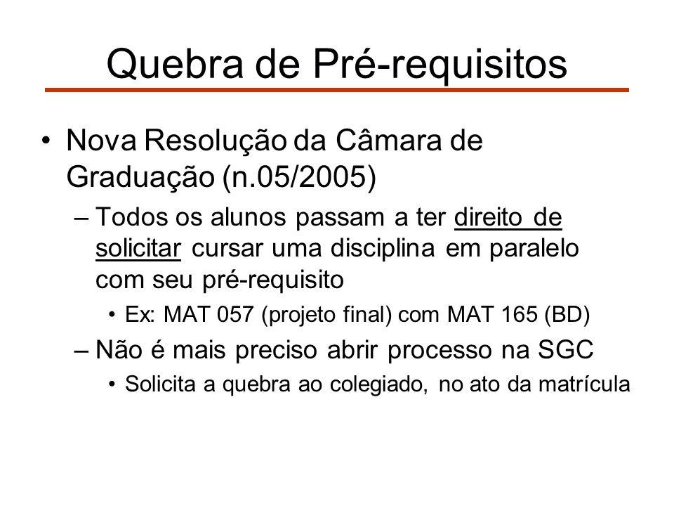 Quebra de Pré-requisitos Nova Resolução da Câmara de Graduação (n.05/2005) –Todos os alunos passam a ter direito de solicitar cursar uma disciplina em paralelo com seu pré-requisito Ex: MAT 057 (projeto final) com MAT 165 (BD) –Não é mais preciso abrir processo na SGC Solicita a quebra ao colegiado, no ato da matrícula