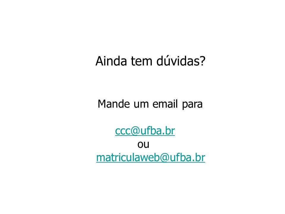 Ainda tem dúvidas? Mande um email para ccc@ufba.br ou matriculaweb@ufba.br