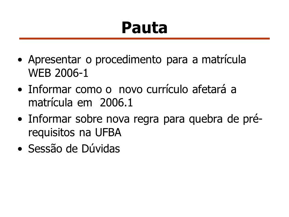 Pauta Apresentar o procedimento para a matrícula WEB 2006-1 Informar como o novo currículo afetará a matrícula em 2006.1 Informar sobre nova regra para quebra de pré- requisitos na UFBA Sessão de Dúvidas