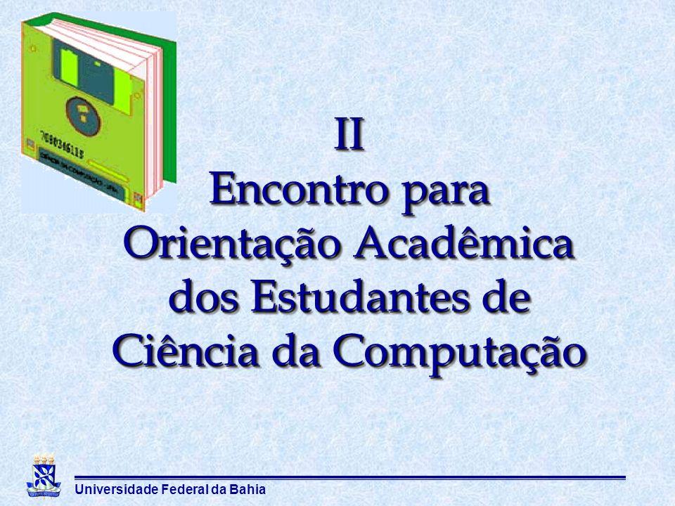 Universidade Federal da Bahia II Encontro para Orientação Acadêmica dos Estudantes de Ciência da Computação