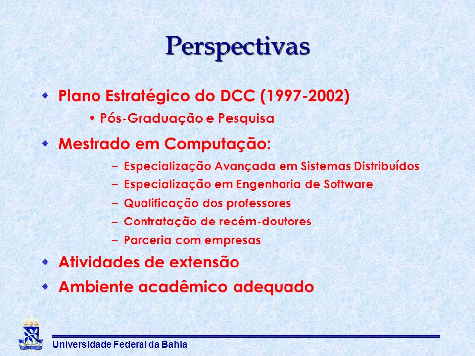Universidade Federal da Bahia Perspectivas Plano Estratégico do DCC (1997-2002) Pós-Graduação e Pesquisa Mestrado em Computação: – Especialização Avan