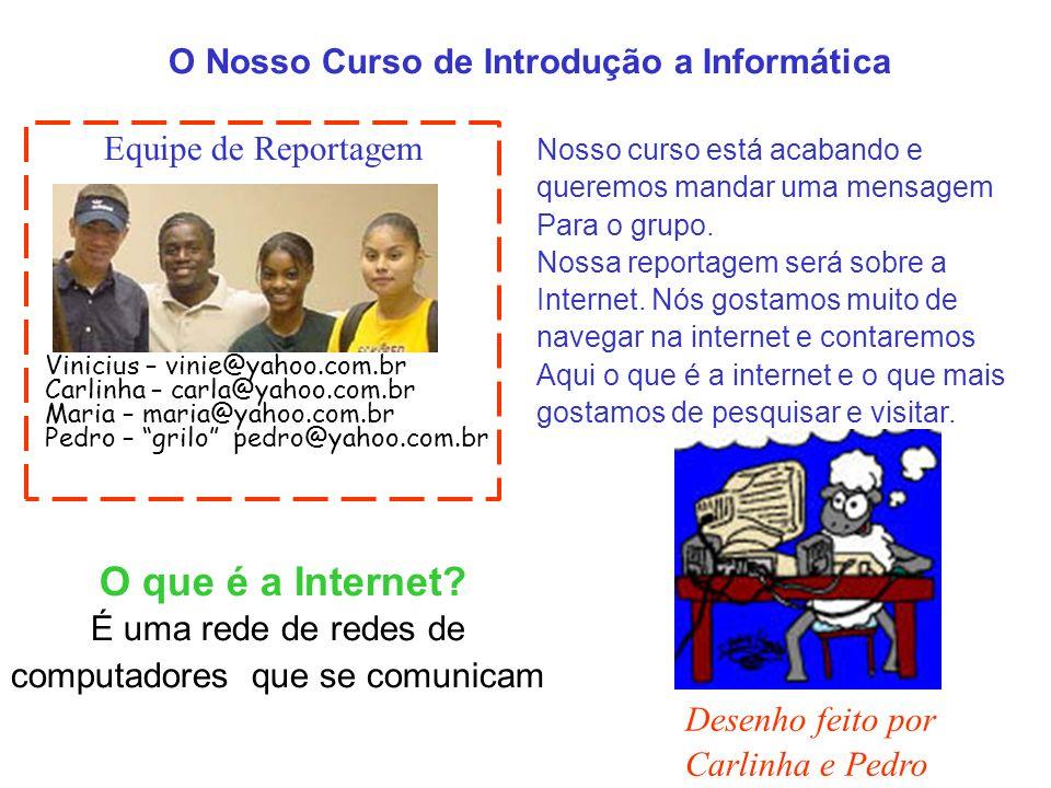 O Nosso Curso de Introdução a Informática Equipe de Reportagem Vinicius – vinie@yahoo.com.br Carlinha – carla@yahoo.com.br Maria – maria@yahoo.com.br