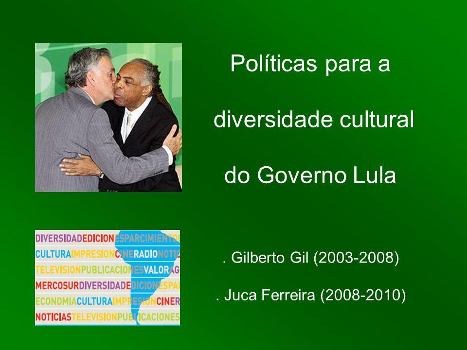 Políticas para a diversidade cultural do Governo Lula. Gilberto Gil (2003-2008). Juca Ferreira (2008-2010)