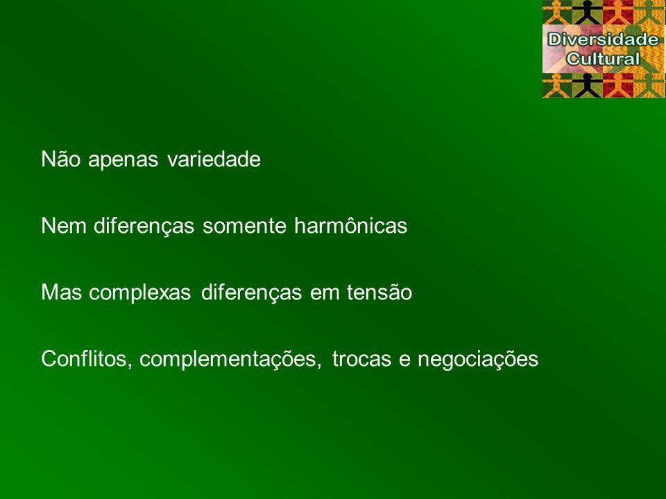 Não apenas variedade Nem diferenças somente harmônicas Mas complexas diferenças em tensão Conflitos, complementações, trocas e negociações
