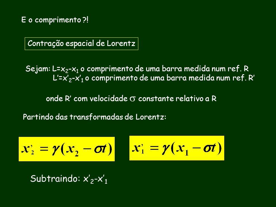 E o comprimento ?! Contração espacial de Lorentz Sejam: L=x 2 -x 1 o comprimento de uma barra medida num ref. R L=x 2 -x 1 o comprimento de uma barra