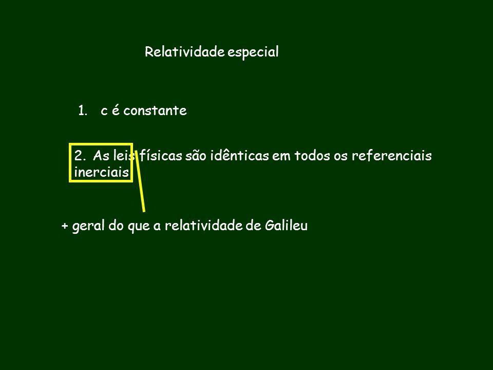 Relatividade especial 1. c é constante 2.As leis físicas são idênticas em todos os referenciais inerciais + geral do que a relatividade de Galileu