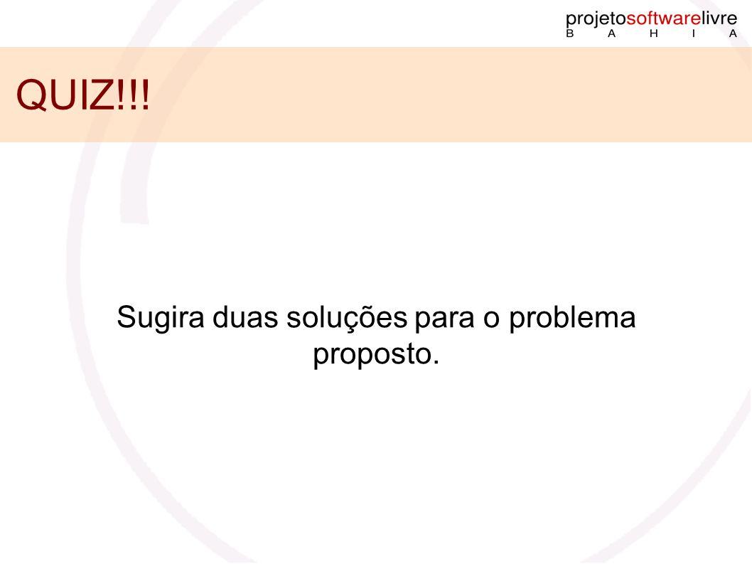 QUIZ!!! Sugira duas soluções para o problema proposto.