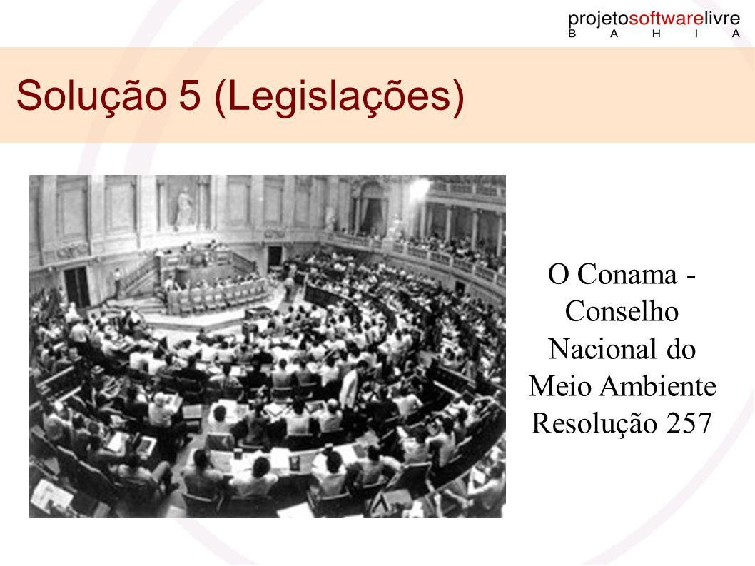 Solução 5 (Legislações) O Conama - Conselho Nacional do Meio Ambiente Resolução 257