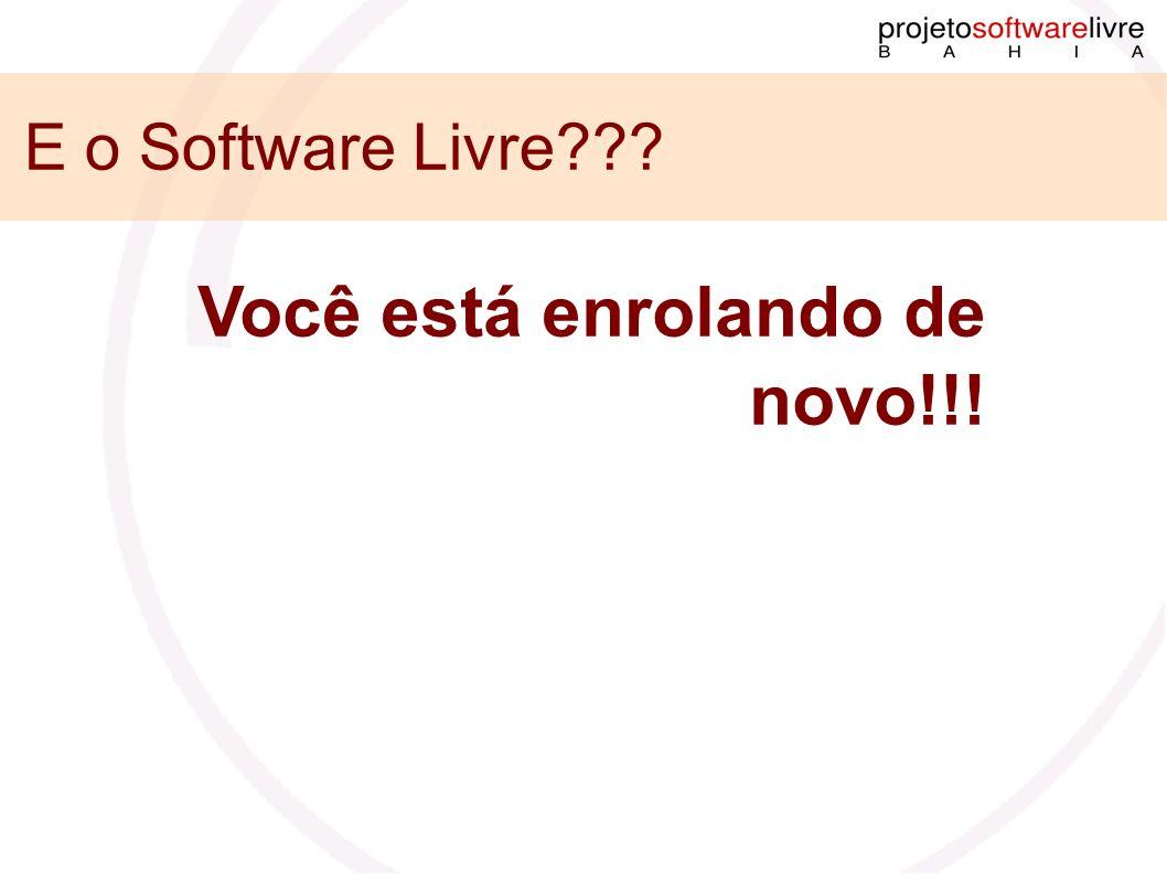 E o Software Livre Você está enrolando de novo!!!
