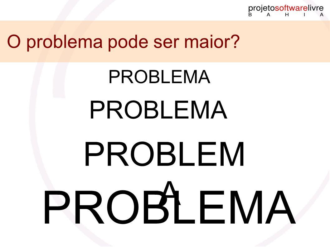 PROBLEMA O problema pode ser maior