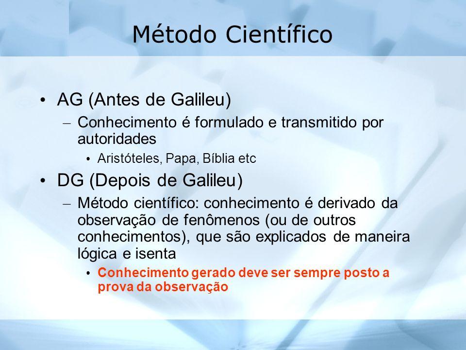 Método Científico AG (Antes de Galileu) – Conhecimento é formulado e transmitido por autoridades Aristóteles, Papa, Bíblia etc DG (Depois de Galileu) – Método científico: conhecimento é derivado da observação de fenômenos (ou de outros conhecimentos), que são explicados de maneira lógica e isenta Conhecimento gerado deve ser sempre posto a prova da observação