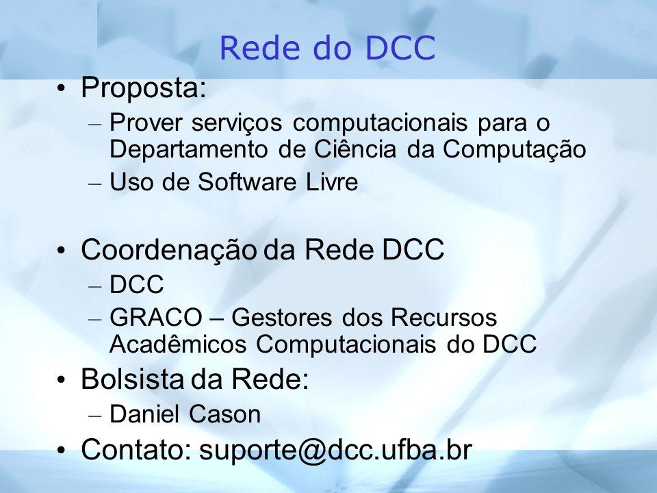 Rede do DCC Proposta: – Prover serviços computacionais para o Departamento de Ciência da Computação – Uso de Software Livre Coordenação da Rede DCC – DCC – GRACO – Gestores dos Recursos Acadêmicos Computacionais do DCC Bolsista da Rede: – Daniel Cason Contato: suporte@dcc.ufba.br
