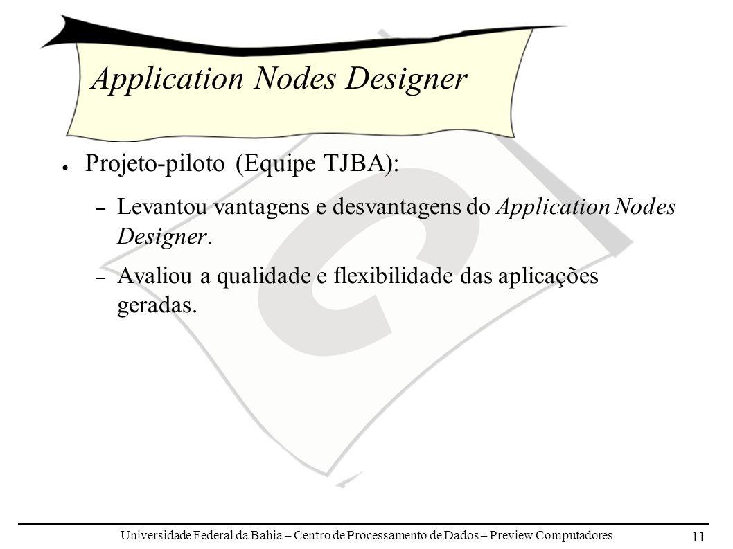 Universidade Federal da Bahia – Centro de Processamento de Dados – Preview Computadores 11 Application Nodes Designer Projeto-piloto (Equipe TJBA): – Levantou vantagens e desvantagens do Application Nodes Designer.