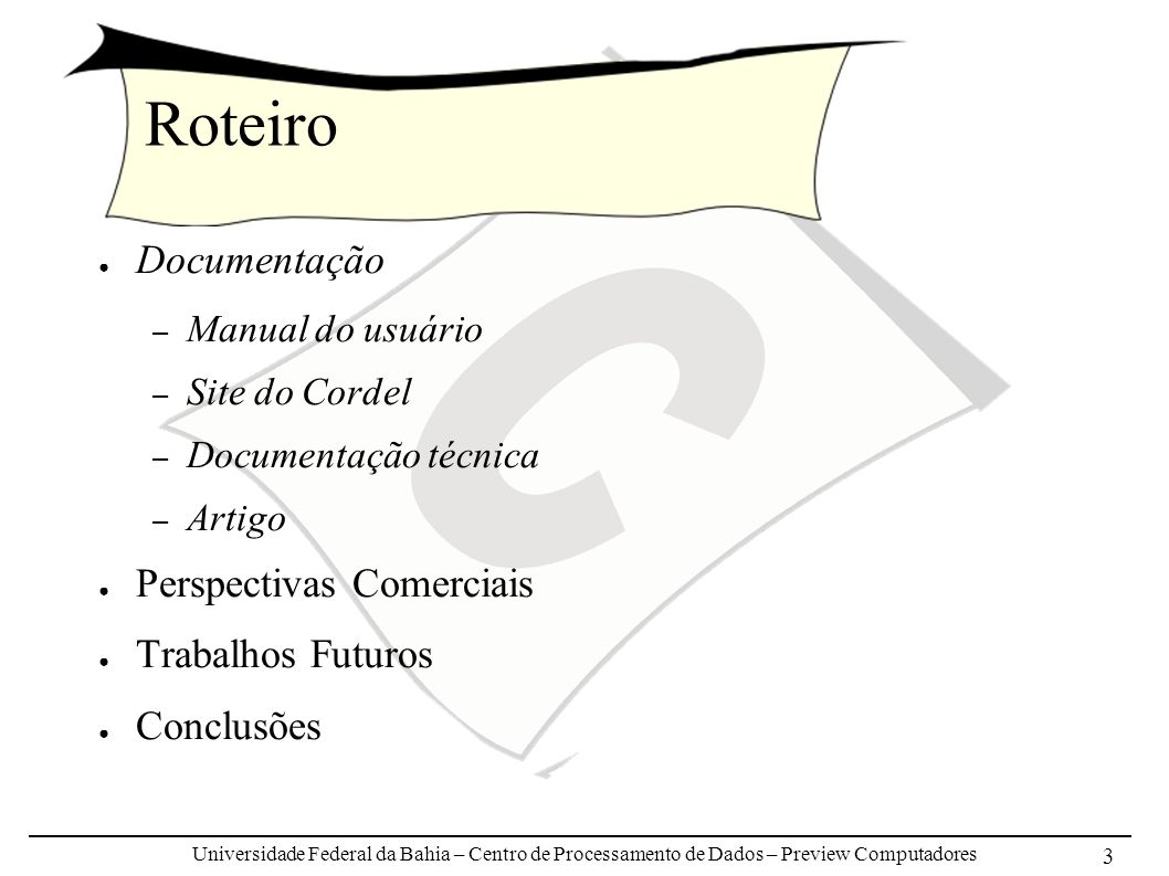 Universidade Federal da Bahia – Centro de Processamento de Dados – Preview Computadores 3 Roteiro Documentação – Manual do usuário – Site do Cordel – Documentação técnica – Artigo Perspectivas Comerciais Trabalhos Futuros Conclusões