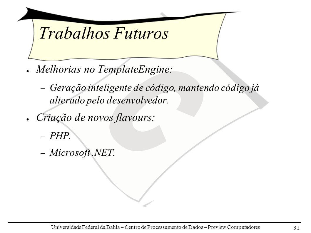 Universidade Federal da Bahia – Centro de Processamento de Dados – Preview Computadores 31 Trabalhos Futuros Melhorias no TemplateEngine: – Geração inteligente de código, mantendo código já alterado pelo desenvolvedor.