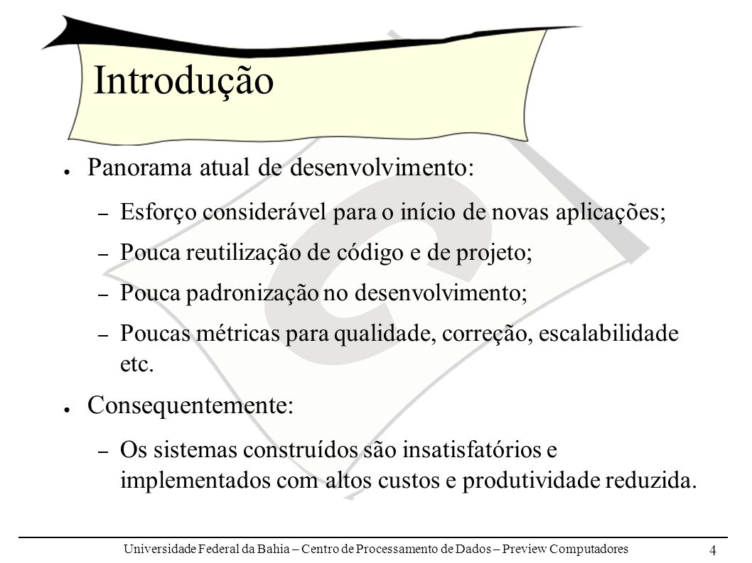 Universidade Federal da Bahia – Centro de Processamento de Dados – Preview Computadores 4 Introdução Panorama atual de desenvolvimento: – Esforço considerável para o início de novas aplicações; – Pouca reutilização de código e de projeto; – Pouca padronização no desenvolvimento; – Poucas métricas para qualidade, correção, escalabilidade etc.