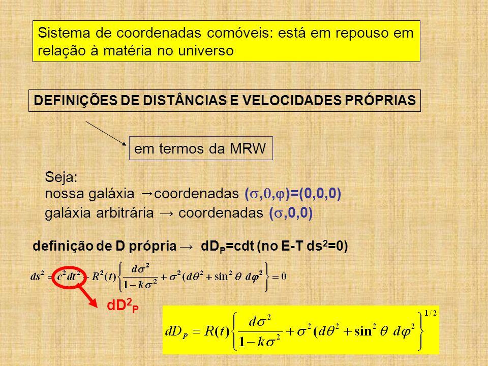 Sistema de coordenadas comóveis: está em repouso em relação à matéria no universo DEFINIÇÕES DE DISTÂNCIAS E VELOCIDADES PRÓPRIAS em termos da MRW Sej