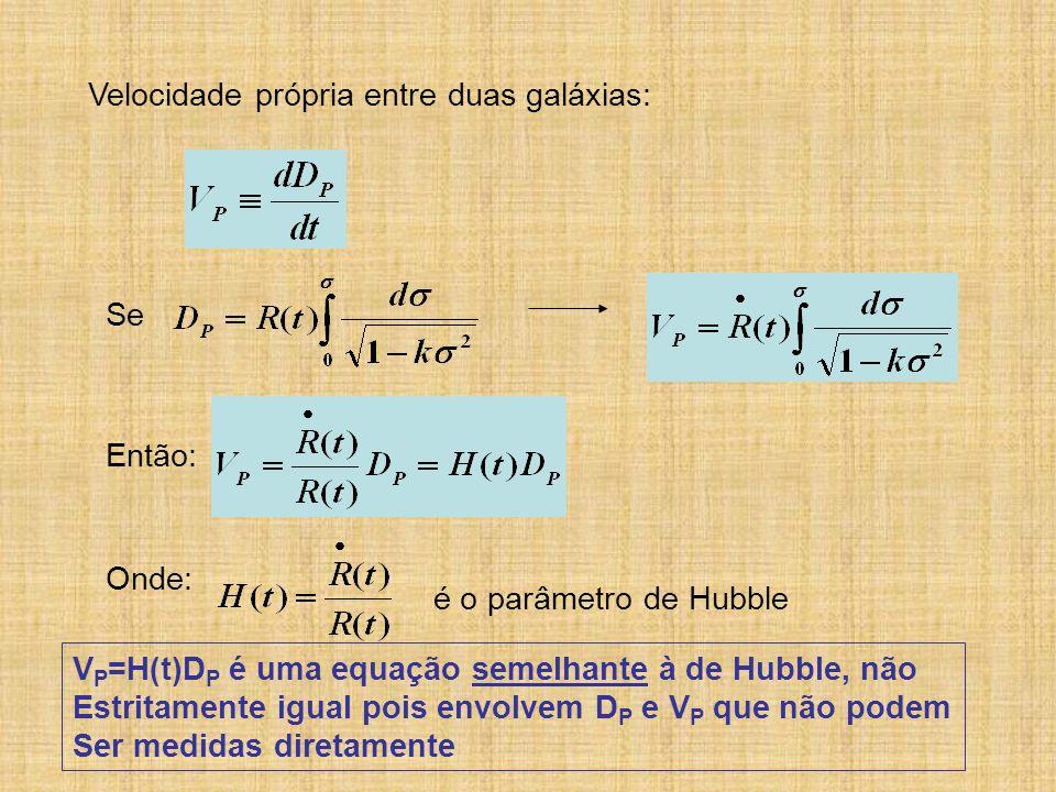 Velocidade própria entre duas galáxias: Se Então: Onde: é o parâmetro de Hubble V P =H(t)D P é uma equação semelhante à de Hubble, não Estritamente ig