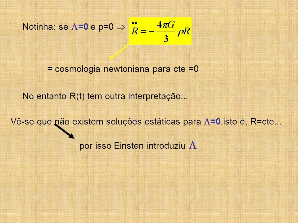 Notinha: se =0 e p=0 = cosmologia newtoniana para cte =0 No entanto R(t) tem outra interpretação... Vê-se que não existem soluções estáticas para =0,i