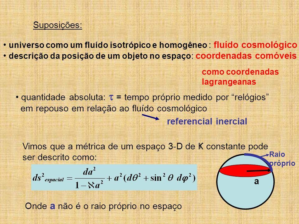 Suposições: universo como um fluído isotrópico e homogêneo : fluído cosmológico descrição da posição de um objeto no espaço : coordenadas comóveis com