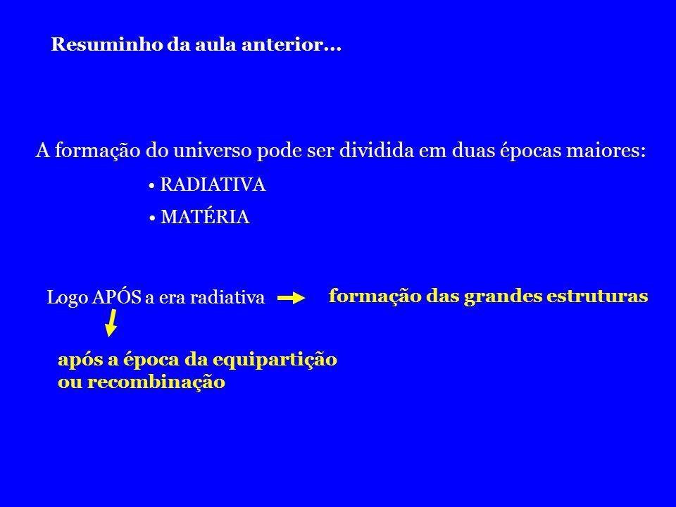 Resuminho da aula anterior... A formação do universo pode ser dividida em duas épocas maiores: RADIATIVA MATÉRIA Logo APÓS a era radiativa formação da