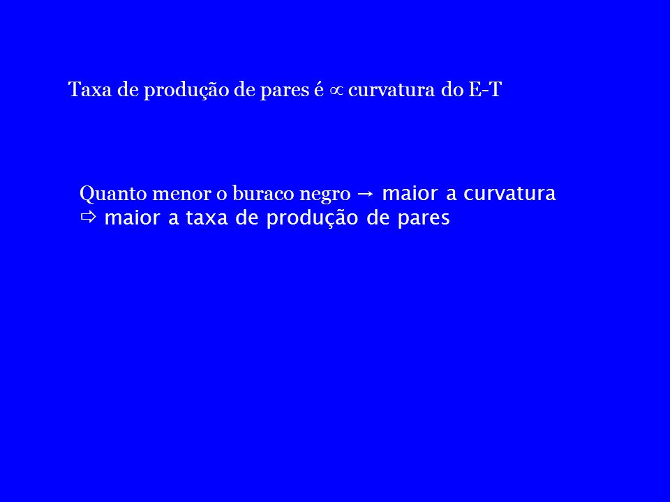 Taxa de produção de pares é curvatura do E-T Quanto menor o buraco negro maior a curvatura maior a taxa de produção de pares