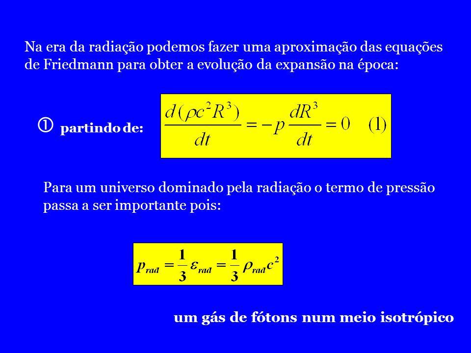 Na era da radiação podemos fazer uma aproximação das equações de Friedmann para obter a evolução da expansão na época: Para um universo dominado pela
