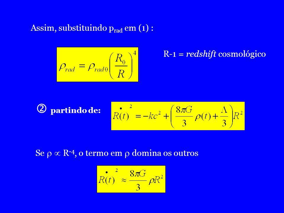 Assim, substituindo p rad em (1) : R-1 = redshift cosmológico partindo de: Se R -4, o termo em domina os outros