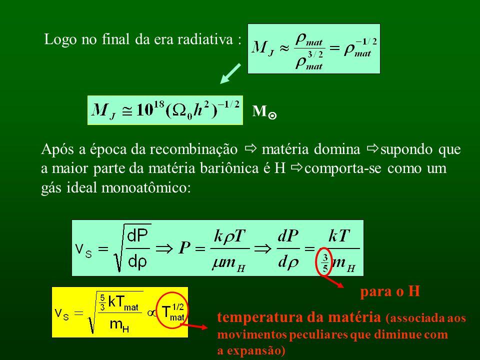 Logo no final da era radiativa : M Após a época da recombinação matéria domina supondo que a maior parte da matéria bariônica é H comporta-se como um gás ideal monoatômico: para o H temperatura da matéria (associada aos movimentos peculiares que diminue com a expansão)