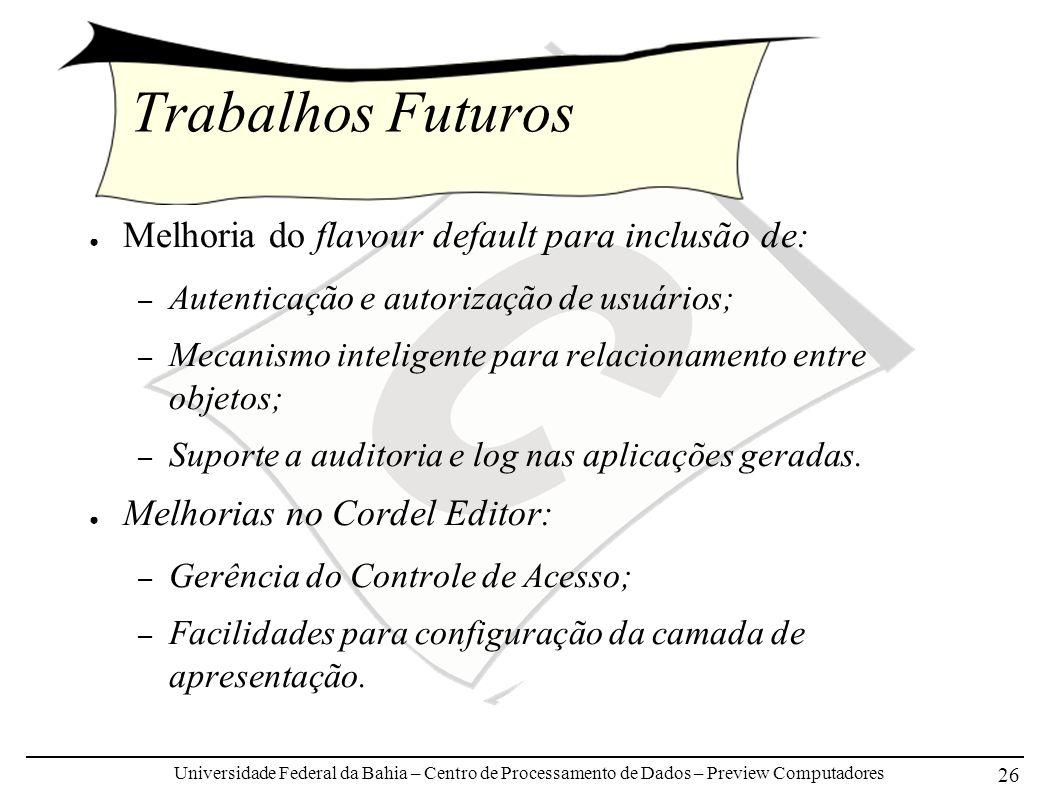Universidade Federal da Bahia – Centro de Processamento de Dados – Preview Computadores 26 Trabalhos Futuros Melhoria do flavour default para inclusão