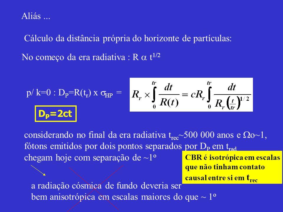 Aliás... No começo da era radiativa : R t 1/2 Cálculo da distância própria do horizonte de partículas: p/ k=0 : D P =R(t r ) x HP = D P =2ct considera