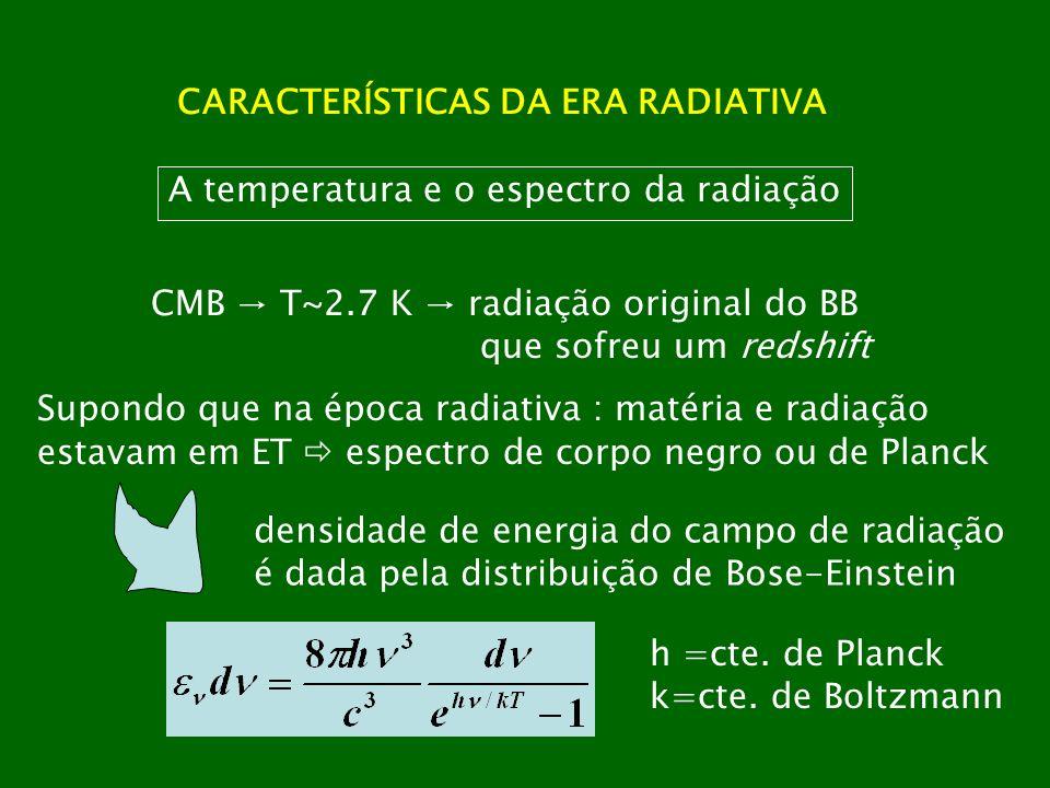 CARACTERÍSTICAS DA ERA RADIATIVA A temperatura e o espectro da radiação CMB T~2.7 K radiação original do BB que sofreu um redshift Supondo que na époc