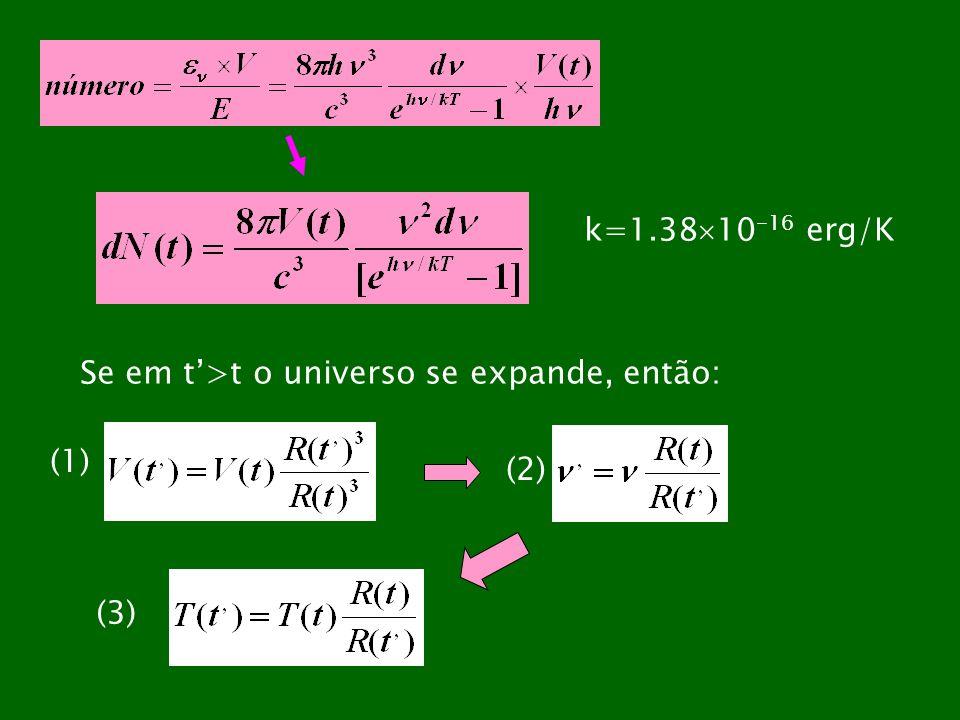k=1.38 10 -16 erg/K Se em t>t o universo se expande, então: (1) (2) (3)