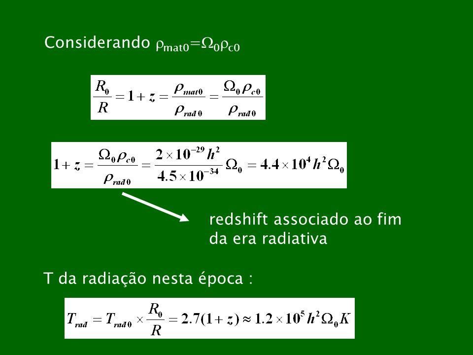 Considerando mat0 = 0 c0 redshift associado ao fim da era radiativa T da radiação nesta época :