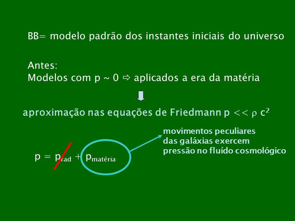 BB= modelo padrão dos instantes iniciais do universo Antes: Modelos com p ~ 0 aplicados a era da matéria aproximação nas equações de Friedmann p << c