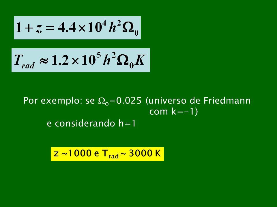 Por exemplo: se o =0.025 (universo de Friedmann com k=-1) e considerando h=1 z ~1000 e T rad ~ 3000 K
