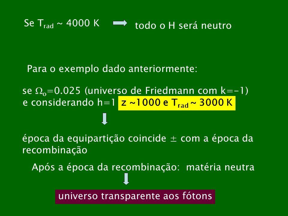 Se T rad ~ 4000 K todo o H será neutro se o =0.025 (universo de Friedmann com k=-1) e considerando h=1z ~1000 e T rad ~ 3000 K Para o exemplo dado ant