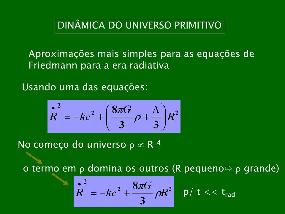 DINÂMICA DO UNIVERSO PRIMITIVO Aproximações mais simples para as equações de Friedmann para a era radiativa Usando uma das equações: No começo do univ