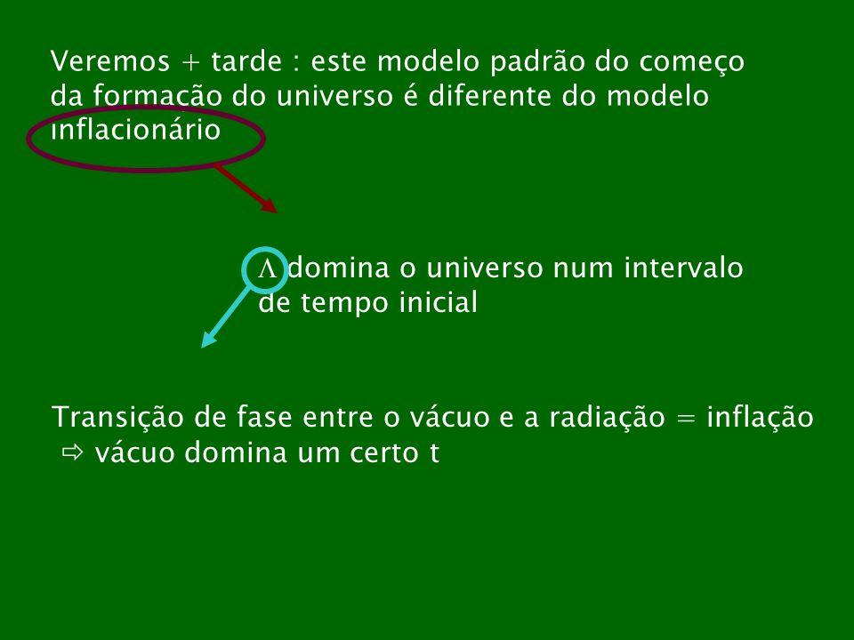 Veremos + tarde : este modelo padrão do começo da formação do universo é diferente do modelo inflacionário domina o universo num intervalo de tempo in