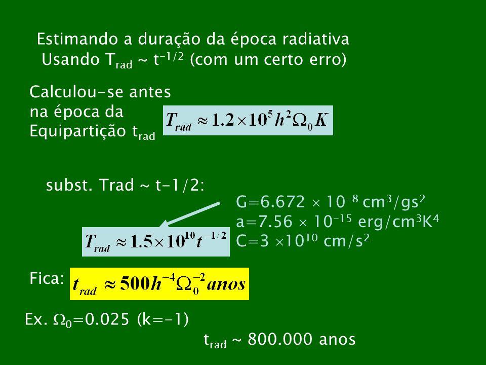 Estimando a duração da época radiativa Usando T rad ~ t -1/2 (com um certo erro) Calculou-se antes na época da Equipartição t rad subst. Trad ~ t-1/2: