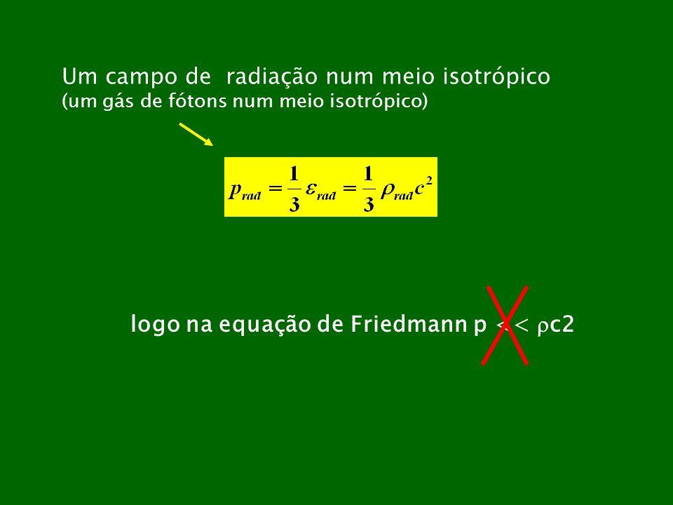Um campo de radiação num meio isotrópico (um gás de fótons num meio isotrópico) logo na equação de Friedmann p << c2