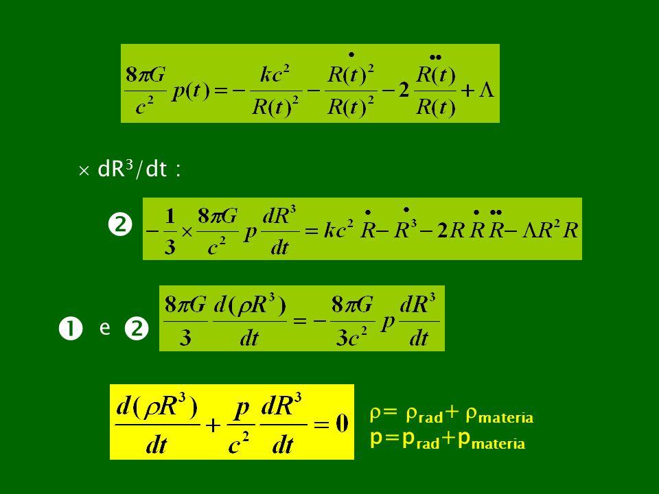 dR 3 /dt : e = rad + materia p=p rad +p materia