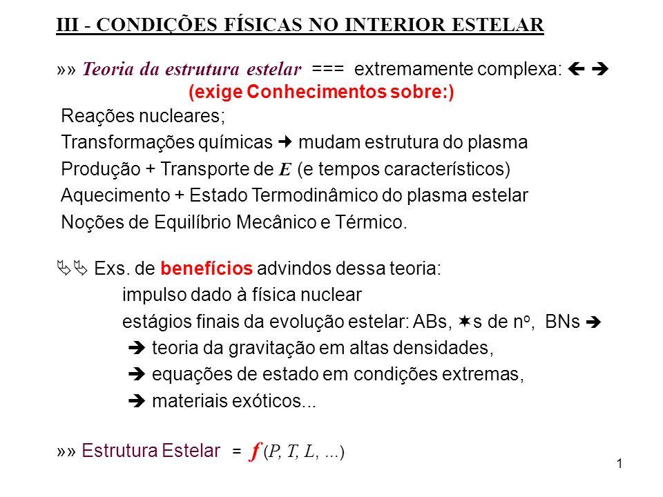 1 III - CONDIÇÕES FÍSICAS NO INTERIOR ESTELAR »» Teoria da estrutura estelar === extremamente complexa: (exige Conhecimentos sobre:) Reações nucleares