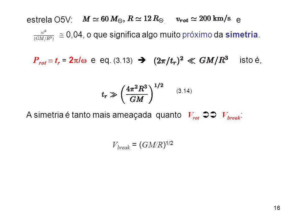 16 estrela O5V:, e 0,04, o que significa algo muito próximo da simetria. P rot t r = 2 / e eq. (3.13) isto é, (3.14) A simetria é tanto mais ameaçada