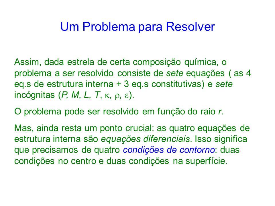 Um Problema para Resolver Assim, dada estrela de certa composição química, o problema a ser resolvido consiste de sete equações ( as 4 eq.s de estrutura interna + 3 eq.s constitutivas) e sete incógnitas (P, M, L, T,,, ).