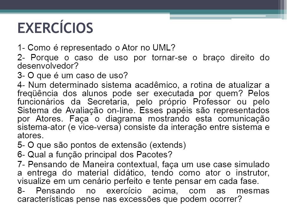 EXERCÍCIOS 1- Como é representado o Ator no UML? 2- Porque o caso de uso por tornar-se o braço direito do desenvolvedor? 3- O que é um caso de uso? 4-
