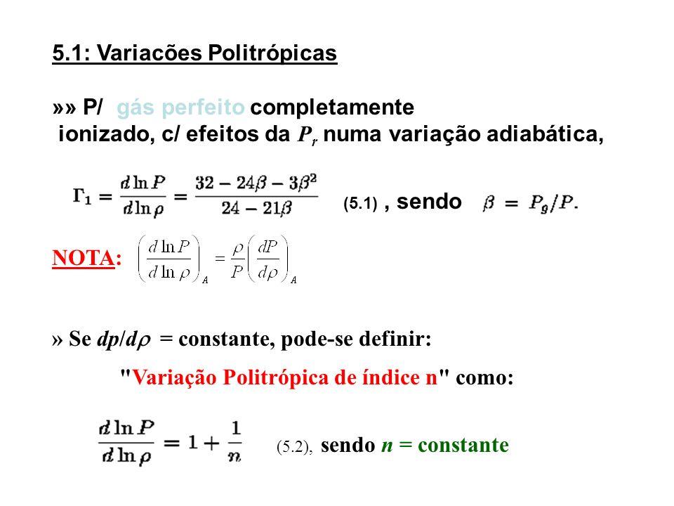 5.1: Variacões Politrópicas »» P/ gás perfeito completamente ionizado, c/ efeitos da P r numa variação adiabática, (5.1), sendo NOTA: » Se dp/d = cons