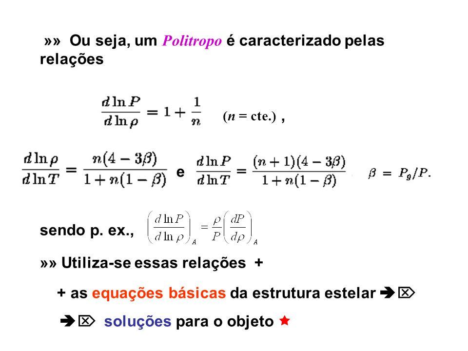 »» Ou seja, um Politropo é caracterizado pelas relações (n = cte.), e, sendo p. ex., »» Utiliza-se essas relações + + as equações básicas da estrutura
