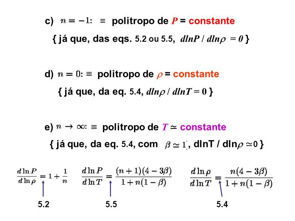c) politropo de P = constante { já que, das eqs. 5.2 ou 5.5, dlnP / dln = 0 } d) politropo de = constante { já que, da eq. 5.4, dln / dlnT = 0 } e) po